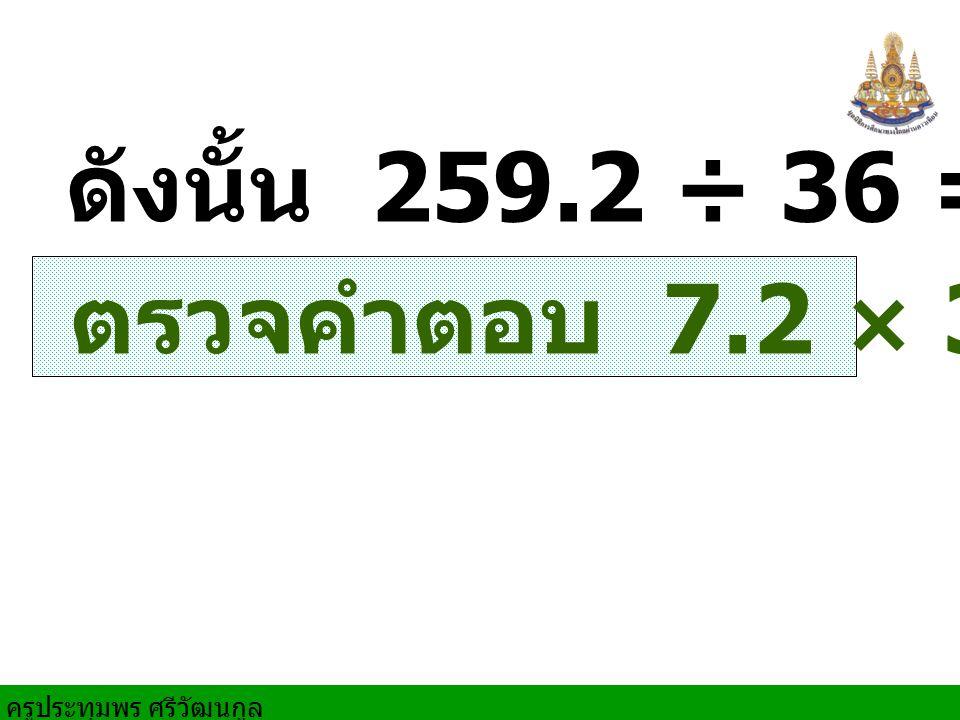 ครูประทุมพร ศรีวัฒนกูล ตรวจคำตอบ 7.2 × 36 = 259.2 ดังนั้น 259.2 ÷ 36 = 7.2