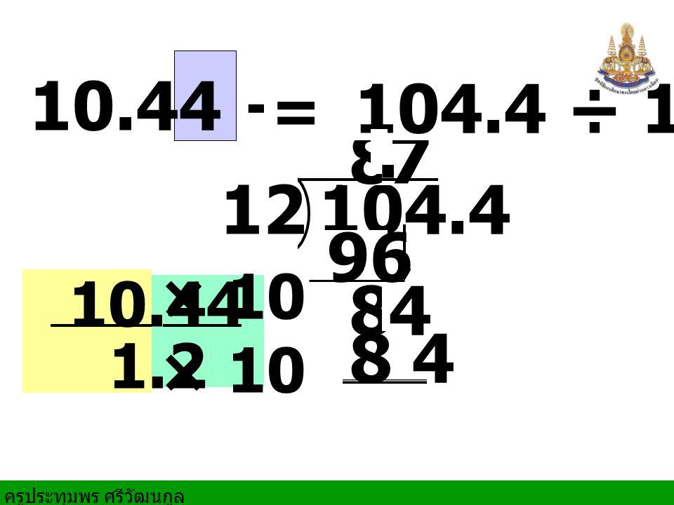 ครูประทุมพร ศรีวัฒนกูล × 10 × 10 10.44 ÷ 1.2 104.412 8 84 7 96 8 4 = 104.4 ÷ 12 10.44 1.2.