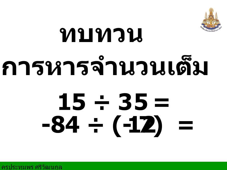 ครูประทุมพร ศรีวัฒนกูล 16 ÷ (-4) = -9 ÷ 9 = -18 ÷ (-6) = 27 ÷ 3 = 9 3 1 4- -