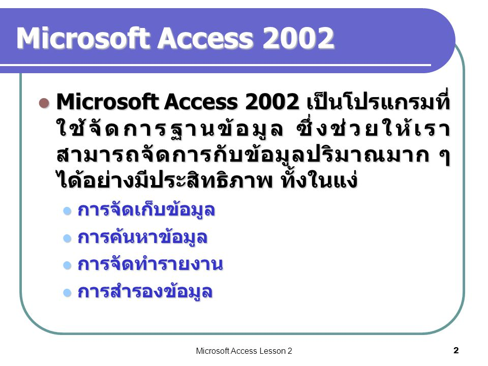 Microsoft Access Lesson 23 Microsoft Access 2002 Microsoft Access 2002 เป็นโปรแกรม ประเภทที่เรียกว่า ระบบจัดการฐานข้อมูล (Database Management System: DBMS) ซึ่งโปรแกรมอื่น ๆ ที่เรารู้จักคือ dBase, FoxPro, Oracle, SQL Server, DB2 เป็นต้น Microsoft Access 2002 เป็นโปรแกรม ประเภทที่เรียกว่า ระบบจัดการฐานข้อมูล (Database Management System: DBMS) ซึ่งโปรแกรมอื่น ๆ ที่เรารู้จักคือ dBase, FoxPro, Oracle, SQL Server, DB2 เป็นต้น