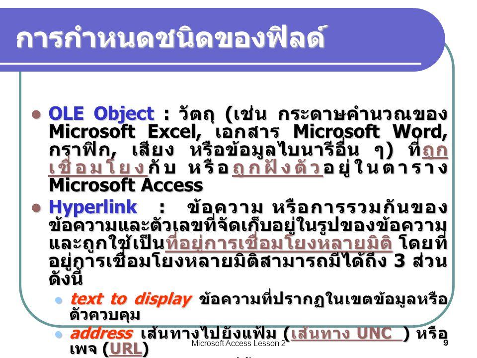 Microsoft Access Lesson 29 การกำหนดชนิดของฟิลด์ OLE Object : วัตถุ ( เช่น กระดาษคำนวณของ Microsoft Excel, เอกสาร Microsoft Word, กราฟิก, เสียง หรือข้อมูลไบนารีอื่น ๆ ) ที่ถูก เชื่อมโยงกับ หรือถูกฝังตัวอยู่ในตาราง Microsoft Access OLE Object : วัตถุ ( เช่น กระดาษคำนวณของ Microsoft Excel, เอกสาร Microsoft Word, กราฟิก, เสียง หรือข้อมูลไบนารีอื่น ๆ ) ที่ถูก เชื่อมโยงกับ หรือถูกฝังตัวอยู่ในตาราง Microsoft Accessถูก เชื่อมโยงถูกฝังตัวถูก เชื่อมโยงถูกฝังตัว Hyperlink : ข้อความ หรือการรวมกันของ ข้อความและตัวเลขที่จัดเก็บอยู่ในรูปของข้อความ และถูกใช้เป็นที่อยู่การเชื่อมโยงหลายมิติ โดยที่ อยู่การเชื่อมโยงหลายมิติสามารถมีได้ถึง 3 ส่วน ดังนี้ Hyperlink : ข้อความ หรือการรวมกันของ ข้อความและตัวเลขที่จัดเก็บอยู่ในรูปของข้อความ และถูกใช้เป็นที่อยู่การเชื่อมโยงหลายมิติ โดยที่ อยู่การเชื่อมโยงหลายมิติสามารถมีได้ถึง 3 ส่วน ดังนี้ที่อยู่การเชื่อมโยงหลายมิติ text to display ข้อความที่ปรากฏในเขตข้อมูลหรือ ตัวควบคุม text to display ข้อความที่ปรากฏในเขตข้อมูลหรือ ตัวควบคุม address เส้นทางไปยังแฟ้ม ( เส้นทาง UNC ) หรือ เพจ (URL) address เส้นทางไปยังแฟ้ม ( เส้นทาง UNC ) หรือ เพจ (URL) เส้นทาง UNC URL เส้นทาง UNC URL subaddress ตำแหน่งที่ตั้งภายในแฟ้มหรือเพจ subaddress ตำแหน่งที่ตั้งภายในแฟ้มหรือเพจ screentip ข้อความที่แสดงขึ้นมาเป็นคำแนะนำ เครื่องมือ screentip ข้อความที่แสดงขึ้นมาเป็นคำแนะนำ เครื่องมือ