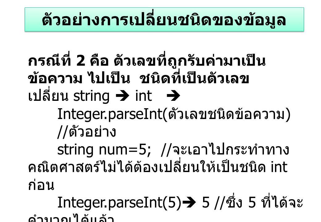 กรณีที่ 2 คือ ตัวเลขที่ถูกรับค่ามาเป็น ข้อความ ไปเป็น ชนิดที่เป็นตัวเลข เปลี่ยน string  int  Integer.parseInt( ตัวเลขชนิดข้อความ ) // ตัวอย่าง string num=5; // จะเอาไปกระทำทาง คณิตศาสตร์ไม่ได้ต้องเปลี่ยนให้เป็นชนิด int ก่อน Integer.parseInt(5)  5 // ซึ่ง 5 ที่ได้จะ คำนวณได้แล้ว หมายเหตุ ต้องใช้เมื่อรับค่าผ่าน textbox,inputbox เป็นต้น double.parsedouble(5)  5.0 // คำนวณได้ ตัวอย่างการเปลี่ยนชนิดของข้อมูล