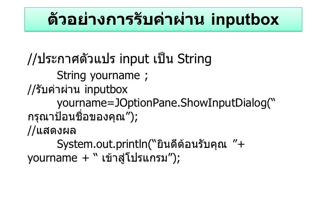 // ประกาศตัวแปร input เป็น String String yourname ; // รับค่าผ่าน inputbox yourname=JOptionPane.ShowInputDialog( กรุณาป้อนชื่อของคุณ ); // แสดงผล System.out.println( ยินดีต้อนรับคุณ + yourname + เข้าสู่โปรแกรม ); ตัวอย่างการรับค่าผ่าน inputbox