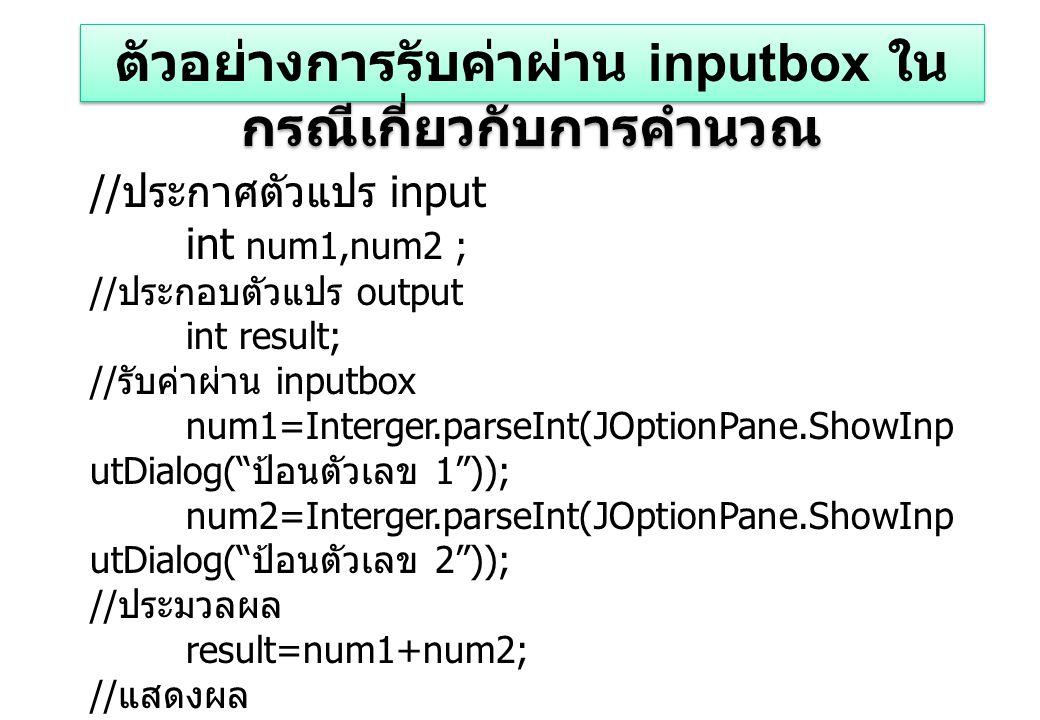 // ประกาศตัวแปร input int num1,num2 ; // ประกอบตัวแปร output int result; // รับค่าผ่าน inputbox num1=Interger.parseInt(JOptionPane.ShowInp utDialog( ป้อนตัวเลข 1 )); num2=Interger.parseInt(JOptionPane.ShowInp utDialog( ป้อนตัวเลข 2 )); // ประมวลผล result=num1+num2; // แสดงผล System.out.println( ผลลัพธ์คือ result); ตัวอย่างการรับค่าผ่าน inputbox ใน กรณีเกี่ยวกับการคำนวณ