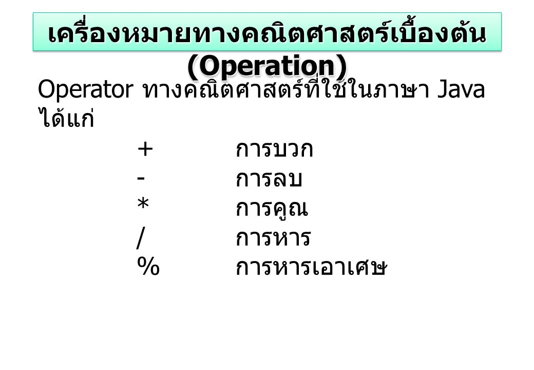 Operator ทางคณิตศาสตร์ที่ใช้ในภาษา Java ได้แก่ + การบวก - การลบ * การคูณ / การหาร % การหารเอาเศษ เครื่องหมายทางคณิตศาสตร์เบื้องต้น (Operation)