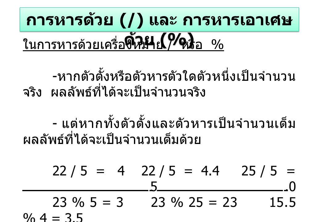 ในการหารด้วยเครื่องหมาย / หรือ % - หากตัวตั้งหรือตัวหารตัวใดตัวหนึ่งเป็นจำนวน จริง ผลลัพธ์ที่ได้จะเป็นจำนวนจริง - แต่หากทั้งตัวตั้งและตัวหารเป็นจำนวนเต็ม ผลลัพธ์ที่ได้จะเป็นจำนวนเต็มด้วย 22 / 5 = 4 22 / 5 = 4.4 25 / 5 = 5.0 23 % 5 = 3 23 % 25 = 23 15.5 % 4 = 3.5 การหารด้วย (/) และ การหารเอาเศษ ด้วย (%)