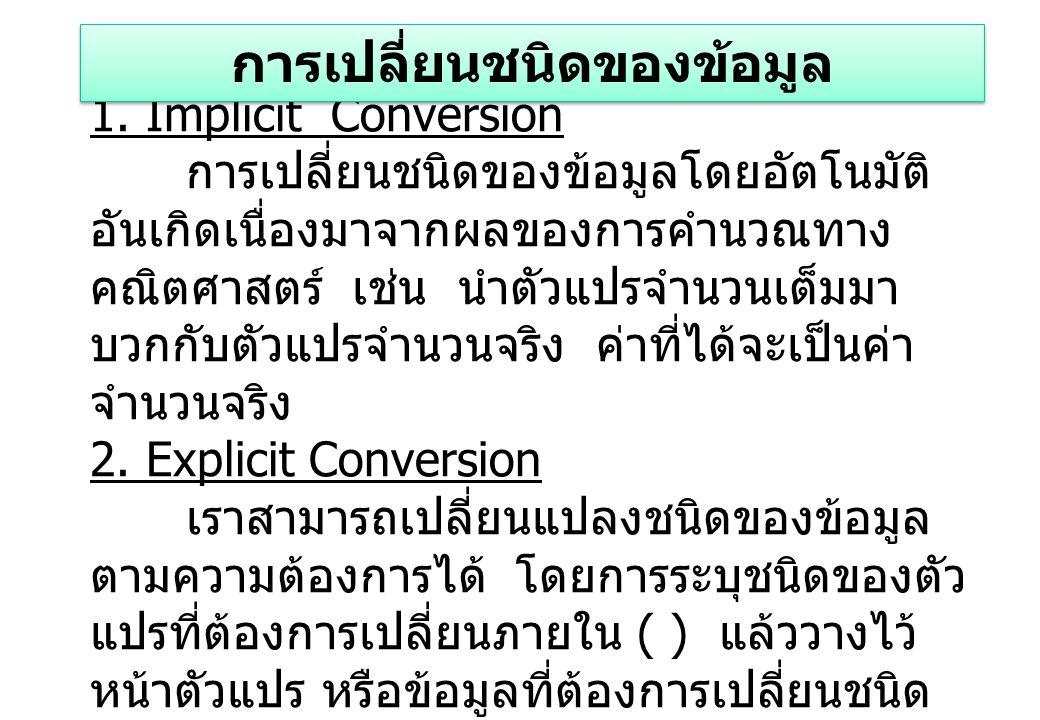 1. Implicit Conversion การเปลี่ยนชนิดของข้อมูลโดยอัตโนมัติ อันเกิดเนื่องมาจากผลของการคำนวณทาง คณิตศาสตร์ เช่น นำตัวแปรจำนวนเต็มมา บวกกับตัวแปรจำนวนจริ