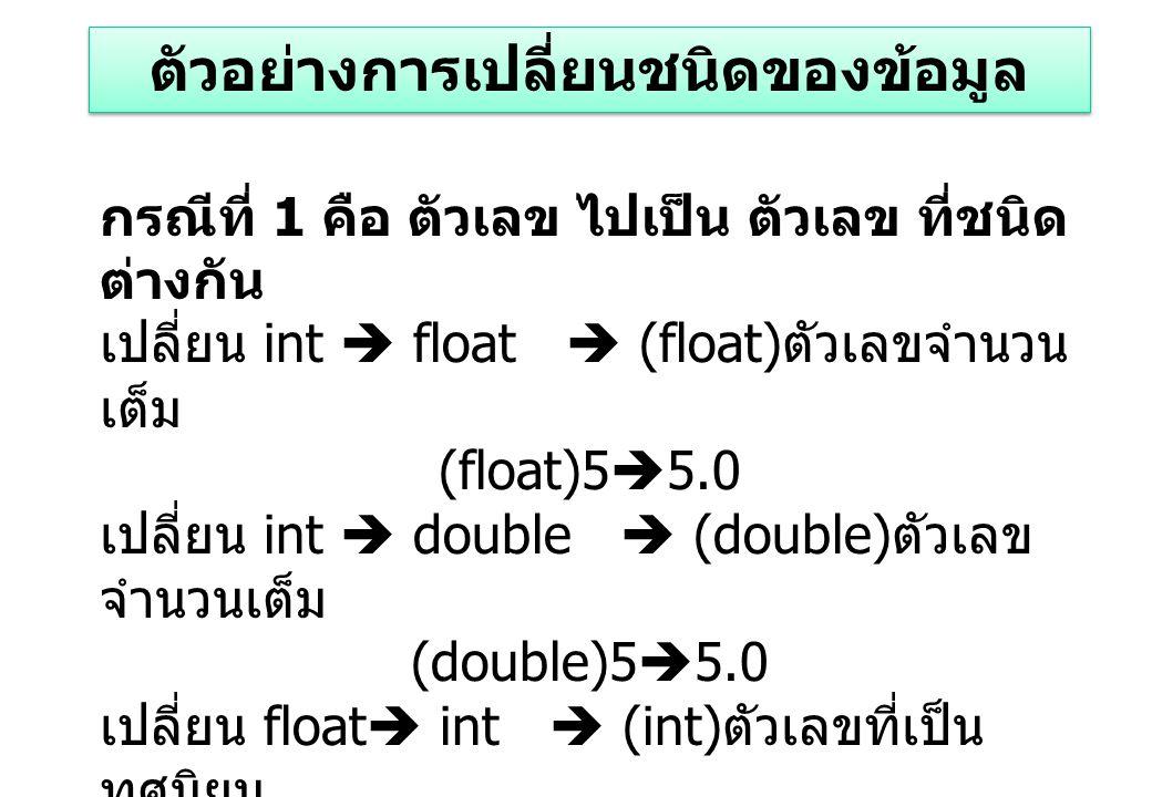 กรณีที่ 1 คือ ตัวเลข ไปเป็น ตัวเลข ที่ชนิด ต่างกัน เปลี่ยน int  float  (float) ตัวเลขจำนวน เต็ม (float)5  5.0 เปลี่ยน int  double  (double) ตัวเลข จำนวนเต็ม (double)5  5.0 เปลี่ยน float  int  (int) ตัวเลขที่เป็น ทศนิยม (int)5.6  5 เปลี่ยน double  int  (int) ตัวเลขที่เป็น ทศนิยม (int)5.6  5 ตัวอย่างการเปลี่ยนชนิดของข้อมูล