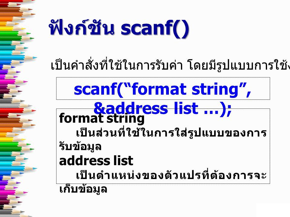 ฟังก์ชัน scanf() เป็นคำสั่งที่ใช้ในการรับค่า โดยมีรูปแบบการใช้งานดังนี้ scanf( format string , &address list …); format string เป็นส่วนที่ใช้ในการใส่รูปแบบของการ รับข้อมูล address list ตำแหน่ง เป็นตำแหน่งของตัวแปรที่ต้องการจะ เก็บข้อมูล