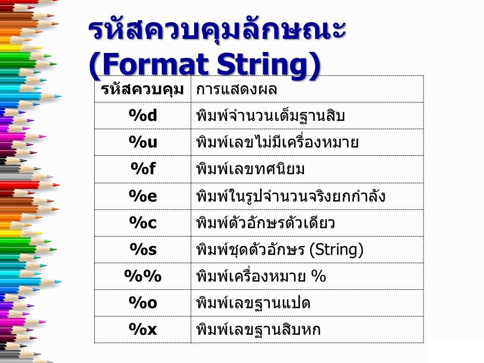 รหัสควบคุมลักษณะ (Format String) รหัสควบคุมการแสดงผล %d พิมพ์จำนวนเต็มฐานสิบ %u พิมพ์เลขไม่มีเครื่องหมาย %f พิมพ์เลขทศนิยม %e พิมพ์ในรูปจำนวนจริงยกกำลัง %c พิมพ์ตัวอักษรตัวเดียว %s พิมพ์ชุดตัวอักษร (String) % พิมพ์เครื่องหมาย % %o พิมพ์เลขฐานแปด %x พิมพ์เลขฐานสิบหก