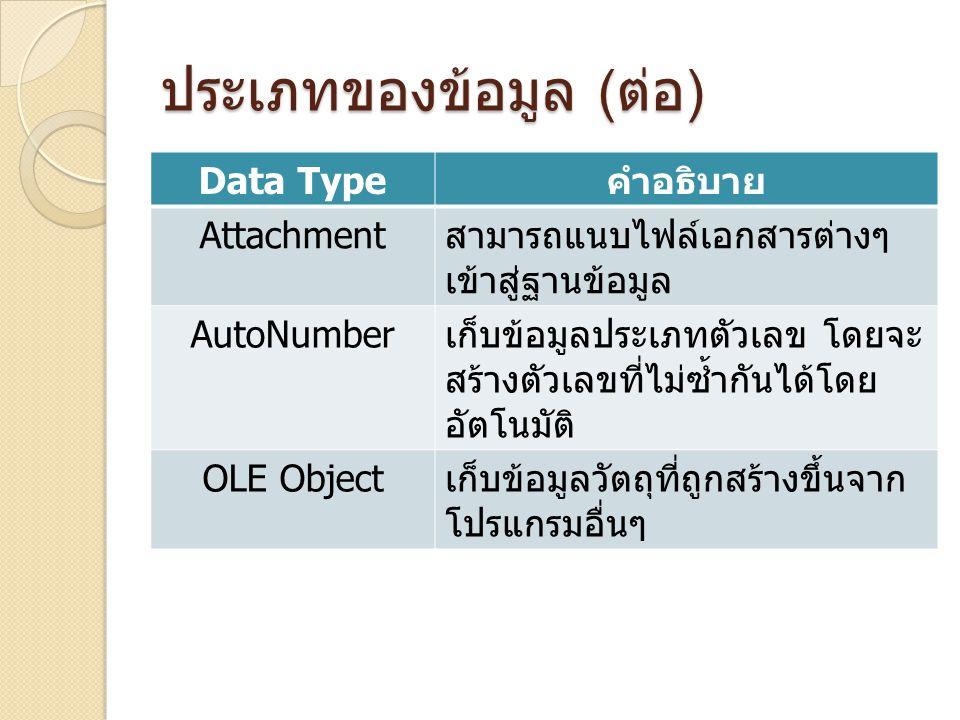 ประเภทของข้อมูล ( ต่อ ) Data Type คำอธิบาย Attachment สามารถแนบไฟล์เอกสารต่างๆ เข้าสู่ฐานข้อมูล AutoNumber เก็บข้อมูลประเภทตัวเลข โดยจะ สร้างตัวเลขที่