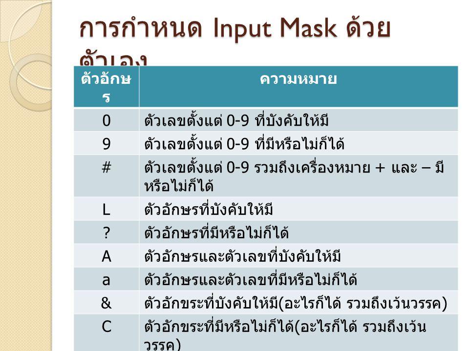 การกำหนด Input Mask ด้วย ตัวเอง ตัวอักษ ร ความหมาย 0 ตัวเลขตั้งแต่ 0-9 ที่บังคับให้มี 9 ตัวเลขตั้งแต่ 0-9 ที่มีหรือไม่ก็ได้ # ตัวเลขตั้งแต่ 0-9 รวมถึง