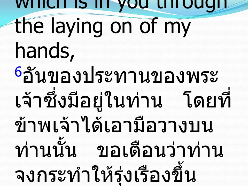 6 For this reason I remind you to fan into flame the gift of God, which is in you through the laying on of my hands, 6 อันของประทานของพระ เจ้าซึ่งมีอย