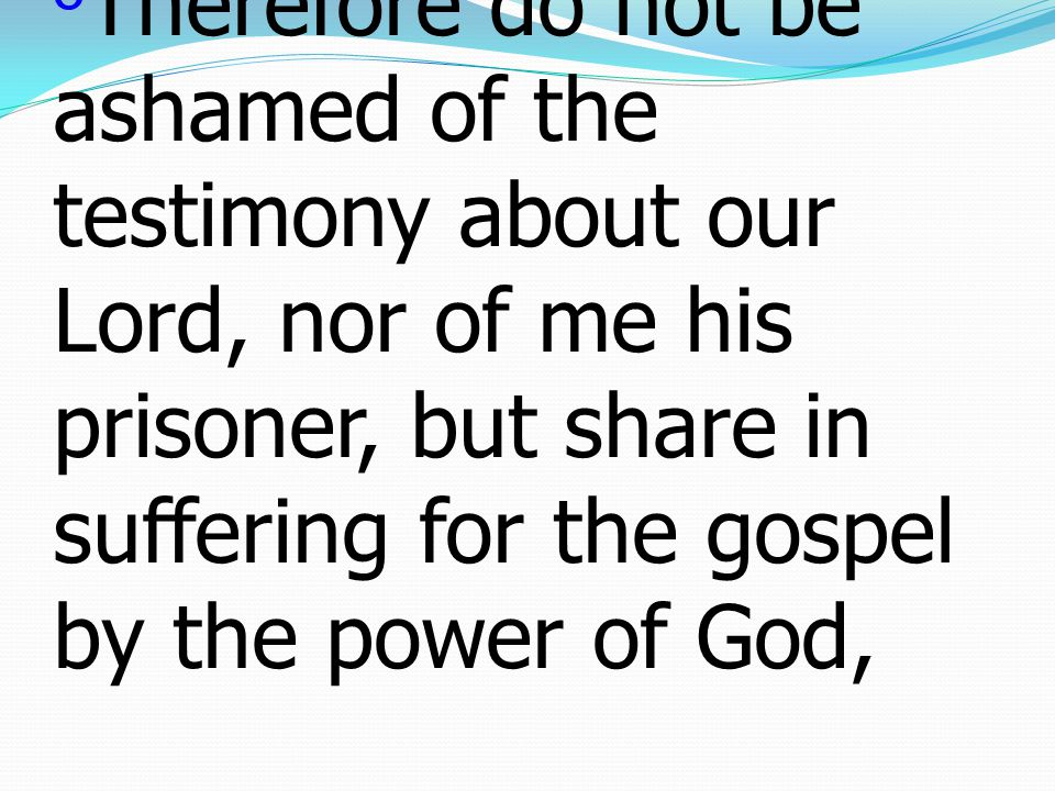 8 Therefore do not be ashamed of the testimony about our Lord, nor of me his prisoner, but share in suffering for the gospel by the power of God,