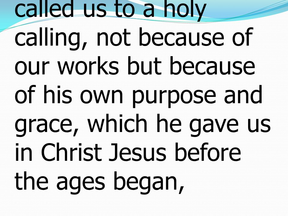 9 who saved us and called us to a holy calling, not because of our works but because of his own purpose and grace, which he gave us in Christ Jesus before the ages began,