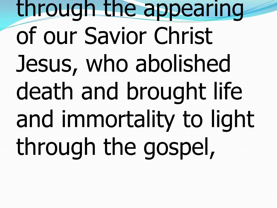 10 and which now has been manifested through the appearing of our Savior Christ Jesus, who abolished death and brought life and immortality to light through the gospel,