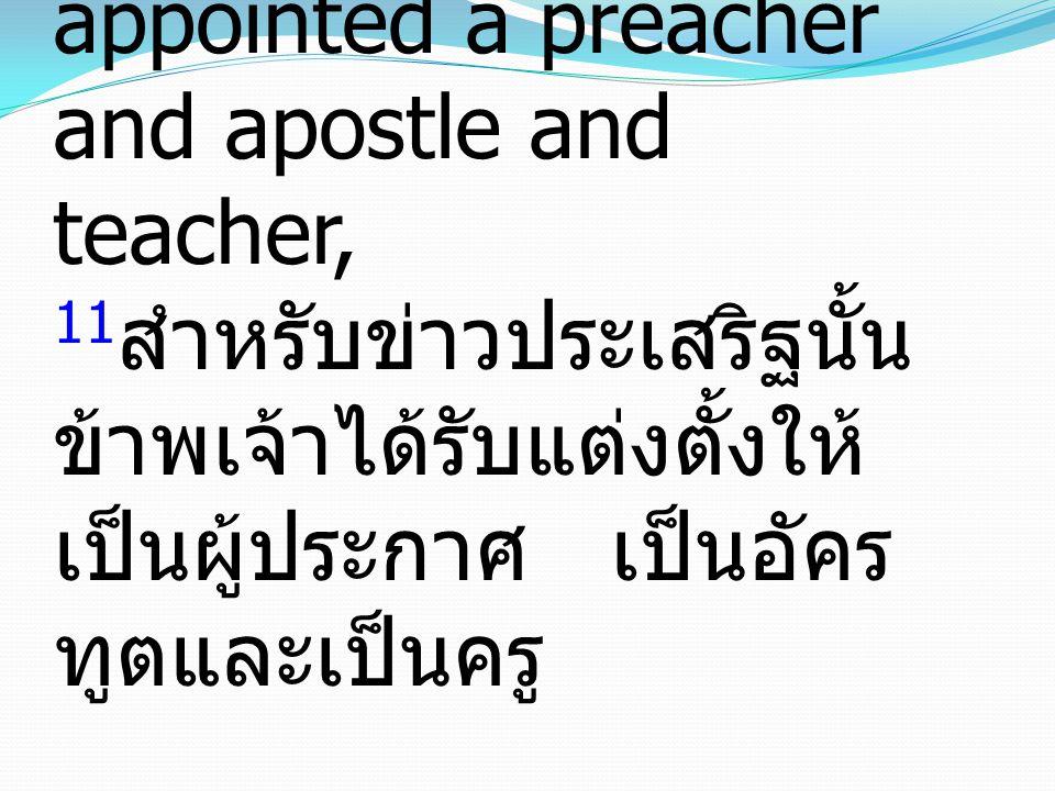 11 for which I was appointed a preacher and apostle and teacher, 11 สำหรับข่าวประเสริฐนั้น ข้าพเจ้าได้รับแต่งตั้งให้ เป็นผู้ประกาศ เป็นอัคร ทูตและเป็นครู