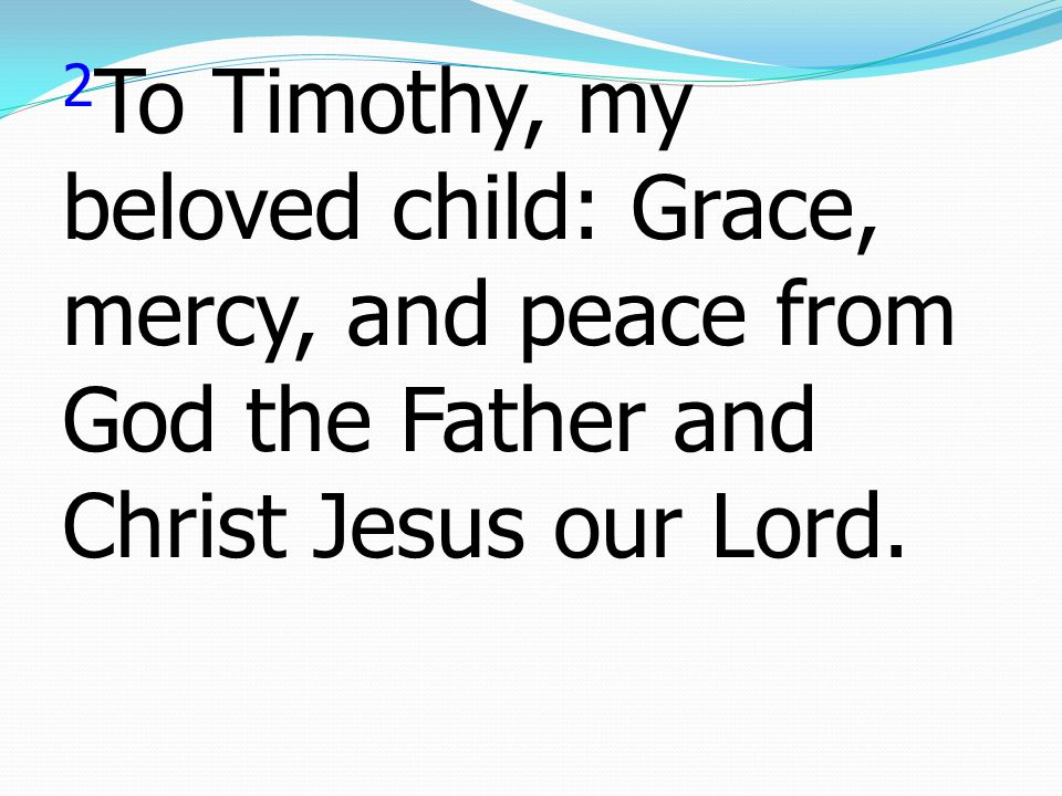 2 To Timothy, my beloved child: Grace, mercy, and peace from God the Father and Christ Jesus our Lord.