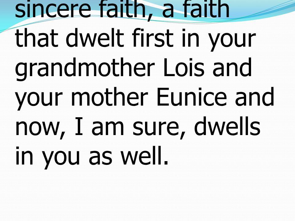 5 ข้าพเจ้าระลึกถึงความเชื่อ อย่างจริงใจของท่าน อัน เป็นความเชื่อซึ่งเมื่อก่อน ได้มีอยู่ในโลอิสยายของ ท่าน และในยูนีสมารดา ของท่าน และบัดนี้ ข้าพเจ้าเชื่อว่ามีอยู่ในท่าน