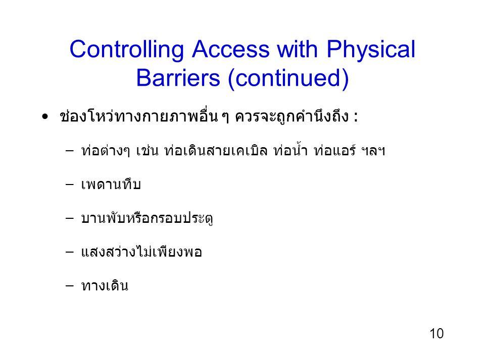 10 Controlling Access with Physical Barriers (continued) ช่องโหว่ทางกายภาพอื่น ๆ ควรจะถูกคำนึงถึง : –ท่อต่างๆ เช่น ท่อเดินสายเคเบิล ท่อน้ำ ท่อแอร์ ฯลฯ