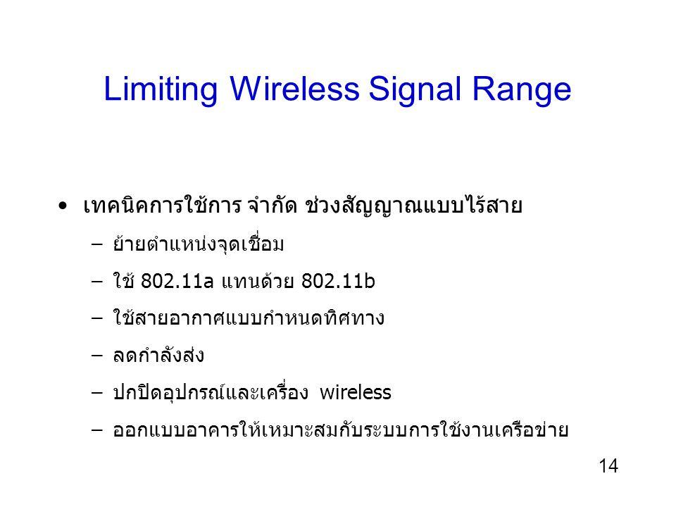 14 Limiting Wireless Signal Range เทคนิคการใช้การ จำกัด ช่วงสัญญาณแบบไร้สาย –ย้ายตำแหน่งจุดเชื่อม –ใช้ 802.11a แทนด้วย 802.11b –ใช้สายอากาศแบบกำหนดทิศ