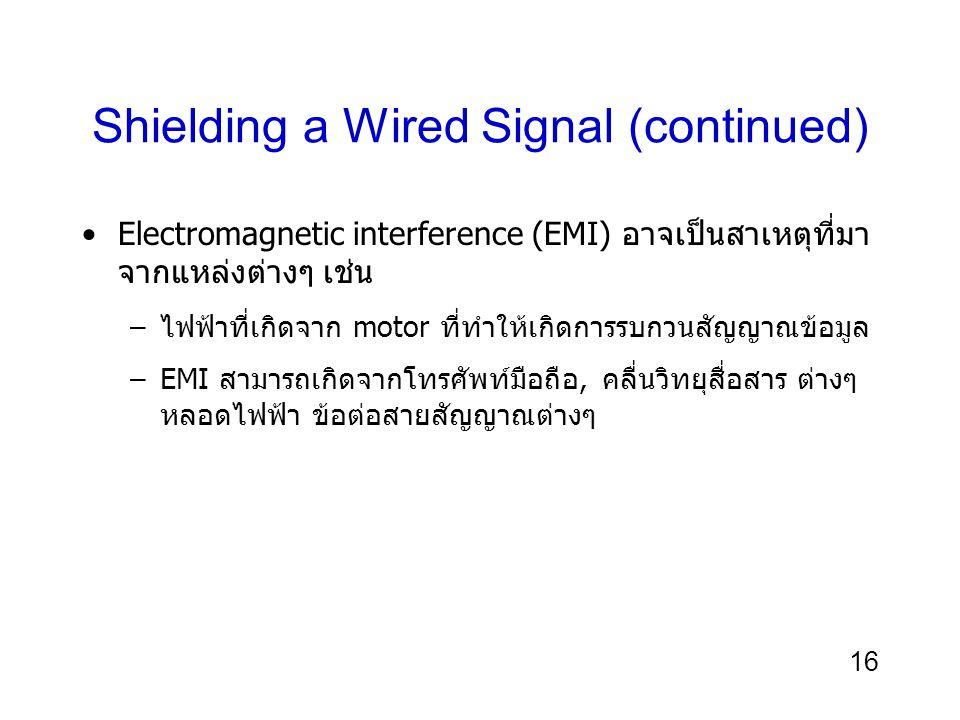 16 Shielding a Wired Signal (continued) Electromagnetic interference (EMI) อาจเป็นสาเหตุที่มา จากแหล่งต่างๆ เช่น –ไฟฟ้าที่เกิดจาก motor ที่ทำให้เกิดกา