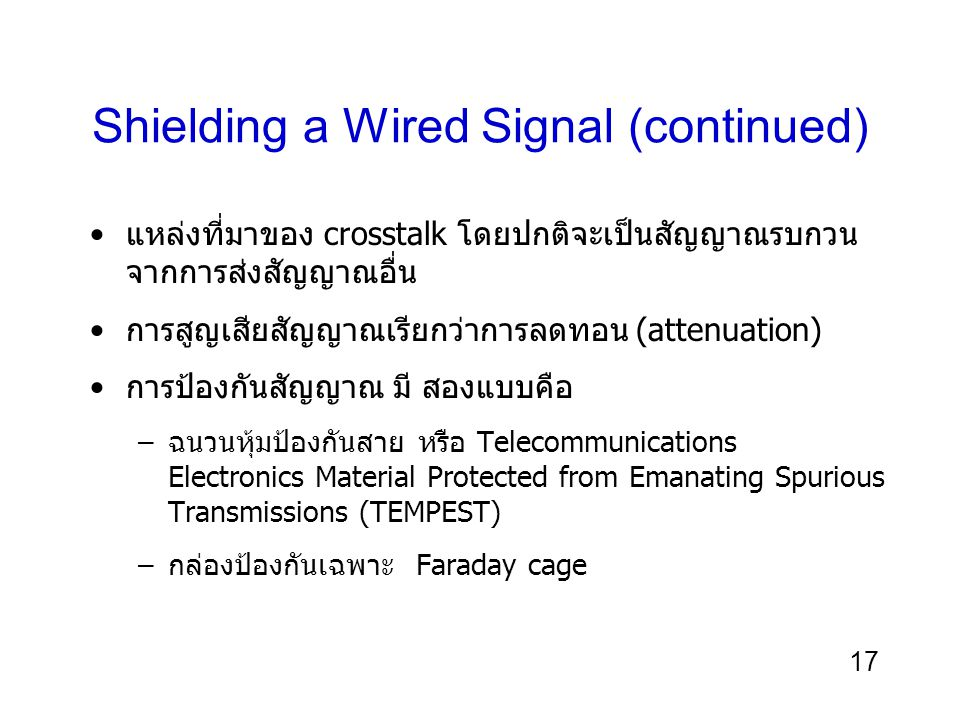 17 Shielding a Wired Signal (continued) แหล่งที่มาของ crosstalk โดยปกติจะเป็นสัญญาณรบกวน จากการส่งสัญญาณอื่น การสูญเสียสัญญาณเรียกว่าการลดทอน (attenua