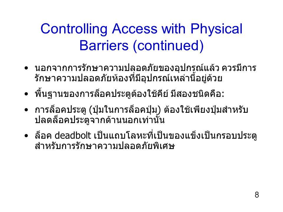 9 Controlling Access with Physical Barriers (continued) มีกุญแจล็อคหรือระบบการล็อค ที่เหมาะสมในการเปิดปิด ประตู สามารถโปรแกรมและอนุญาตให้บุคคลที่ได้รับอนุญาตเข้า ตามวันและเวลาได้ มีงบค่าใช้จ่ายสำหรับรูปแบบพื้นฐานจนถึงในระดับขั้นสูงที่ สามารถทำงานได้ดีขึ้น ผู้ใช้ต้องระมัดระวังในการป้อนรหัสเพื่อปกปิดหมายเลยการ เข้าประตู