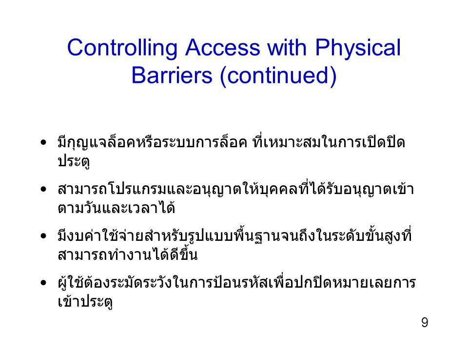 10 Controlling Access with Physical Barriers (continued) ช่องโหว่ทางกายภาพอื่น ๆ ควรจะถูกคำนึงถึง : –ท่อต่างๆ เช่น ท่อเดินสายเคเบิล ท่อน้ำ ท่อแอร์ ฯลฯ –เพดานทึบ –บานพับหรือกรอบประตู –แสงสว่างไม่เพียงพอ –ทางเดิน