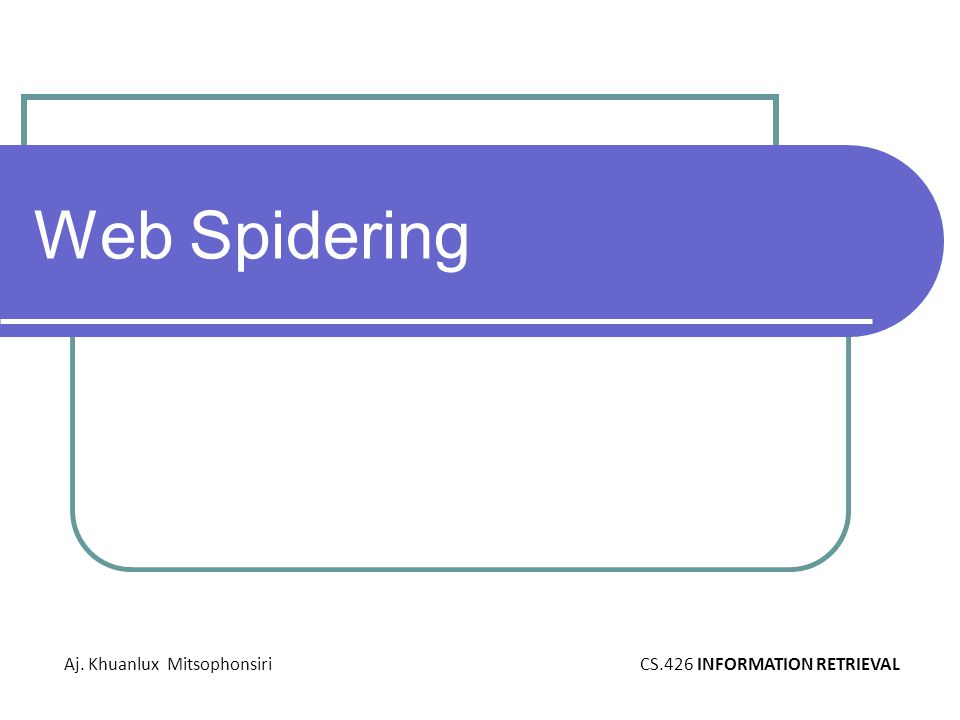 Web Spidering Aj. Khuanlux MitsophonsiriCS.426 INFORMATION RETRIEVAL