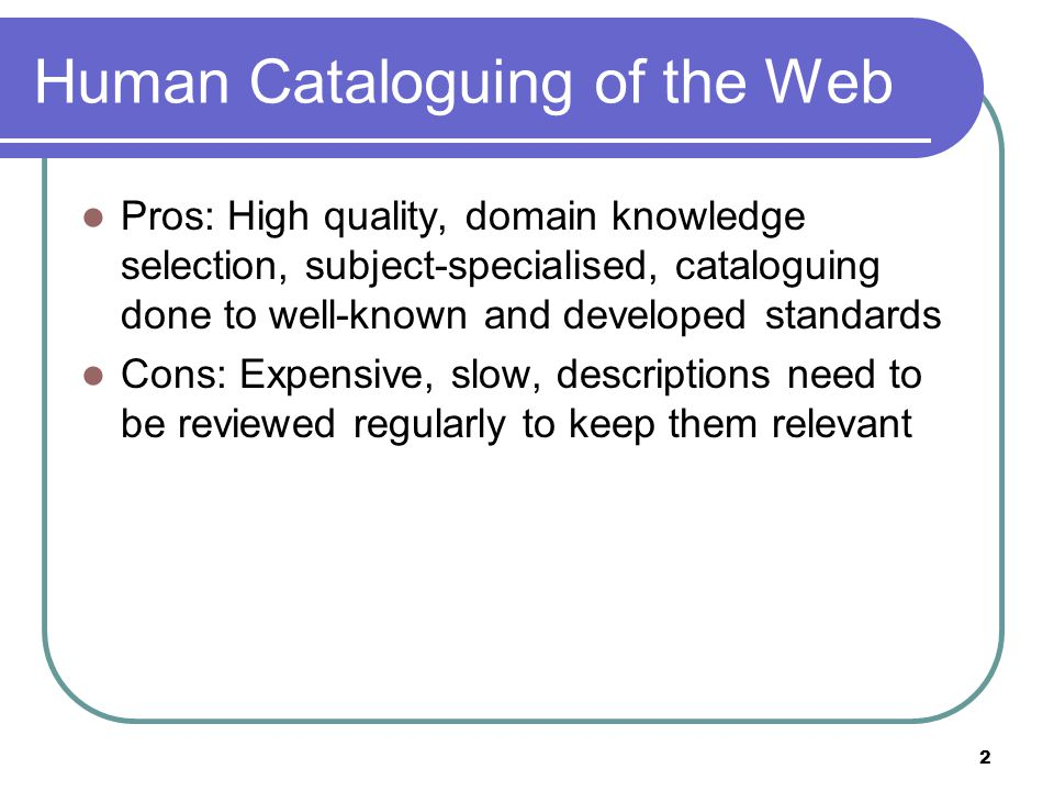 2 Human Cataloguing of the Web Pros: High quality, domain knowledge selection, subject-specialised, cataloguing done to well-known and developed standards Cons: Expensive, slow, descriptions need to be reviewed regularly to keep them relevant
