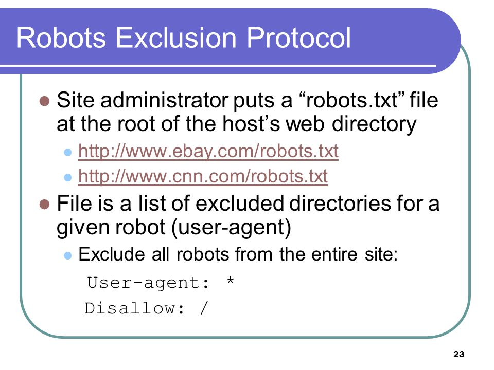23 Robots Exclusion Protocol Site administrator puts a robots.txt file at the root of the host's web directory http://www.ebay.com/robots.txt http://www.cnn.com/robots.txt File is a list of excluded directories for a given robot (user-agent) Exclude all robots from the entire site: User-agent: * Disallow: /
