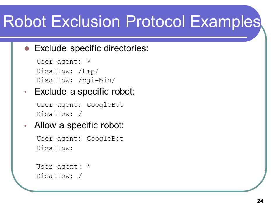 24 Robot Exclusion Protocol Examples Exclude specific directories: User-agent: * Disallow: /tmp/ Disallow: /cgi-bin/ Exclude a specific robot: User-agent: GoogleBot Disallow: / Allow a specific robot: User-agent: GoogleBot Disallow: User-agent: * Disallow: /