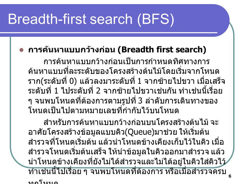 6 Breadth-first search (BFS) การค้นหาแบบกว้างก่อน (Breadth first search) การค้นหาแบบกว้างก่อนเป็นการกําหนดทิศทางการ ค้นหาแบบที่ละระดับของโครงสร้างต้นไม้โดยเริ่มจากโหนด ราก ( ระดับที่ 0) แล้วลงมาระดับที่ 1 จากซ้ายไปขวา เมื่อเสร็จ ระดับที่ 1 ไประดับที่ 2 จากซ้ายไปขวาเช่นกัน ทําเช่นนี้เรื่อย ๆ จนพบโหนดที่ต้องการตามรูปที่ 3 ลําดับการเดินทางของ โหนดเป็นไปตามหมายเลขที่กํากับไว้บนโหนด สําหรับการค้นหาแบบกว้างก่อนบนโครงสร้างต้นไม้ จะ อาศัยโครงสร้างข้อมูลแบบคิว (Queue) มาช่วย ให้เริ่มต้น สํารวจที่โหนดเริ่มต้น แล้วนําโหนดข้างเคียงเก็บไว้ในคิว เมื่อ สํารวจโหนดเริ่มต้นเสร็จ ให้นําข้อมูลในคิวออกมาสํารวจ แล้ว นําโหนดข้างเคียงที่ยังไม่ได้สํารวจและไม่ได้อยู่ในคิวใส่คิวไว้ ทําเช่นนี้ไปเรื่อย ๆ จนพบโหนดที่ต้องการ หรือเมื่อสํารวจครบ ทุกโหนด