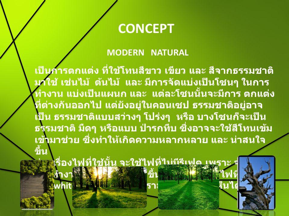 CONCEPT MODERN NATURAL เป็นการตกแต่ง ที่ใช้โทนสีขาว เขียว และ สีจากธรรมชาติ มาใช้ เช่นไม้ ต้นไม้ และ มีการจัดแบ่งเป็นโซนๆ ในการ ทำงาน แบ่งเป็นแผนก และ แต่ละโซนนั้นจะมีการ ตกแต่ง ที่ต่างกันออกไป แต่ยังอยู่ในคอนเซป ธรรมชาติอยู่อาจ เป็น ธรรมชาติแบบสว่างๆ โปร่งๆ หรือ บางโซนก็จะเป็น ธรรมชาติ มืดๆ หรือแบบ ป่ารกทึบ ซึ่งอาจจะใช้สีโทนเข้ม เข้ามาช่วย ซึ่งทำให้เกิดความหลากหลาย และ น่าสนใจ ขึ้น ส่วนเรื่องไฟที่ใช้นั้น จะใช้ไฟที่ไม่มีรีเฟค เพราะ จะทำให้ การทำงานนั้นสบายตามากขึ้นและ จะใช้แสงไฟที่ สีโทน cool white และ day light เพราะจะทำให้มองเห็นได้ชัดเจน