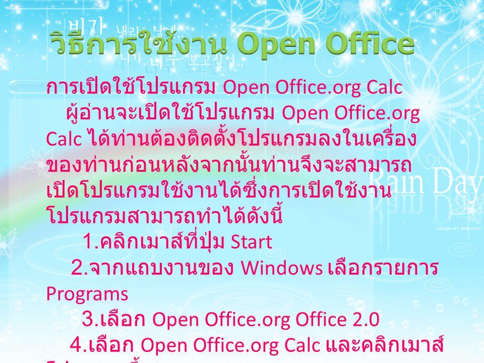 การเปิดใช้โปรแกรม Open Office.org Calc ผู้อ่านจะเปิดใช้โปรแกรม Open Office.org Calc ได้ท่านต้องติดตั้งโปรแกรมลงในเครื่อง ของท่านก่อนหลังจากนั้นท่านจึง