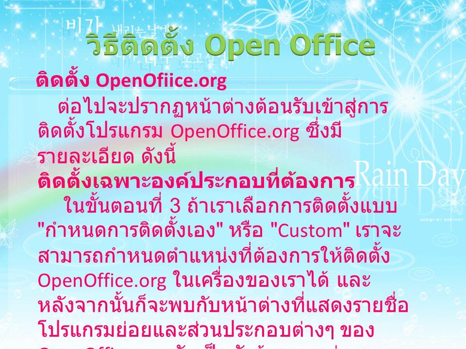 ติดตั้ง OpenOfiice.org ต่อไปจะปรากฏหน้าต่างต้อนรับเข้าสู่การ ติดตั้งโปรแกรม OpenOffice.org ซึ่งมี รายละเอียด ดังนี้ ติดตั้งเฉพาะองค์ประกอบที่ต้องการ ในขั้นตอนที่ 3 ถ้าเราเลือกการติดตั้งแบบ กำหนดการติดตั้งเอง หรือ Custom เราจะ สามารถกำหนดตำแหน่งที่ต้องการให้ติดตั้ง OpenOffice.org ในเครื่องของเราได้ และ หลังจากนั้นก็จะพบกับหน้าต่างที่แสดงรายชื่อ โปรแกรมย่อยและส่วนประกอบต่างๆ ของ OpenOffice.org จัดเป็นหัวข้อตามแต่ละ โปรแกรมหลัก โดยให้เราเลือกติดตั้งเฉพาะ ส่วนที่ต้องการได้