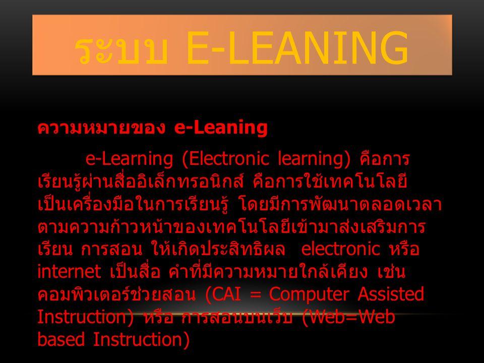 ระบบ E-LEANING ความหมายของ e-Leaning e-Learning (Electronic learning) คือการ เรียนรู้ผ่านสื่ออิเล็กทรอนิกส์ คือการใช้เทคโนโลยี เป็นเครื่องมือในการเรียนรู้ โดยมีการพัฒนาตลอดเวลา ตามความก้าวหน้าของเทคโนโลยีเข้ามาส่งเสริมการ เรียน การสอน ให้เกิดประสิทธิผล electronic หรือ internet เป็นสื่อ คำที่มีความหมายใกล้เคียง เช่น คอมพิวเตอร์ช่วยสอน (CAI = Computer Assisted Instruction) หรือ การสอนบนเว็บ (Web=Web based Instruction)