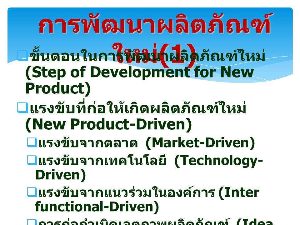 การพัฒนาผลิตภัณฑ์ ใหม่ (1)  ขั้นตอนในการพัฒนาผลิตภัณฑ์ใหม่ (Step of Development for New Product)  แรงขับที่ก่อให้เกิดผลิตภัณฑ์ใหม่ (New Product-Driven)  แรงขับจากตลาด (Market-Driven)  แรงขับจากเทคโนโลยี (Technology- Driven)  แรงขับจากแนวร่วมในองค์การ (Inter functional-Driven)  การก่อกำเนิดเจตภาพผลิตภัณฑ์ (Idea Generation)  การกลั่นกรองเจตภาพผลิตภัณฑ์ (Idea Screening)  การวิเคราะห์ของธุรกิจ (Business Analysis)