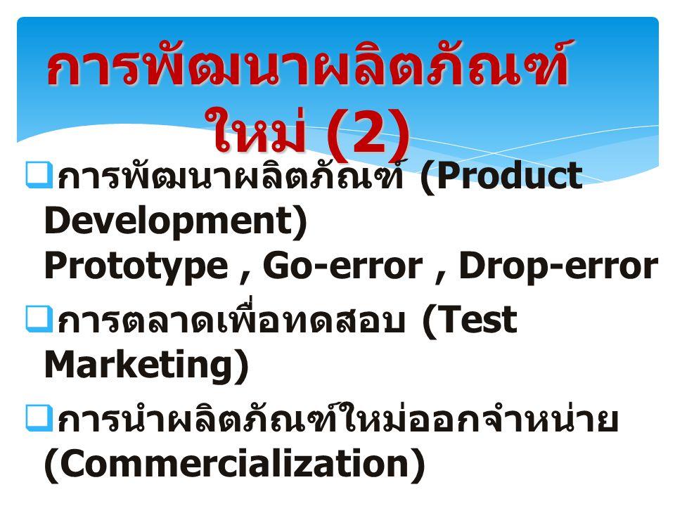 การพัฒนาผลิตภัณฑ์ ใหม่ (2)  การพัฒนาผลิตภัณฑ์ (Product Development) Prototype, Go-error, Drop-error  การตลาดเพื่อทดสอบ (Test Marketing)  การนำผลิตภัณฑ์ใหม่ออกจำหน่าย (Commercialization)