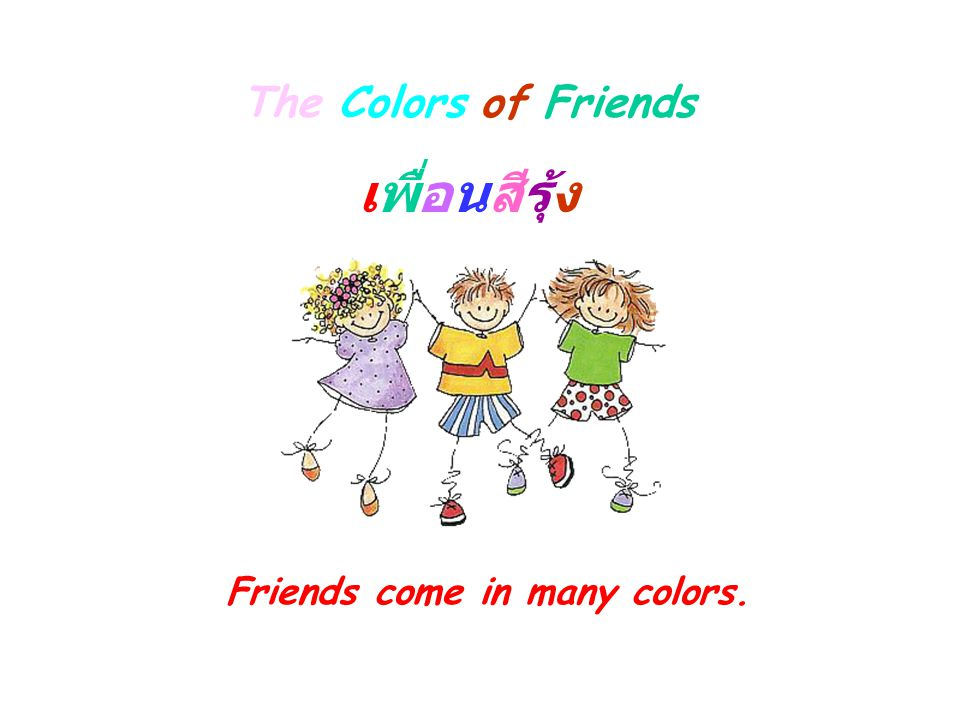 The Colors of Friends เพื่อนสีรุ้ง Friends come in many colors.