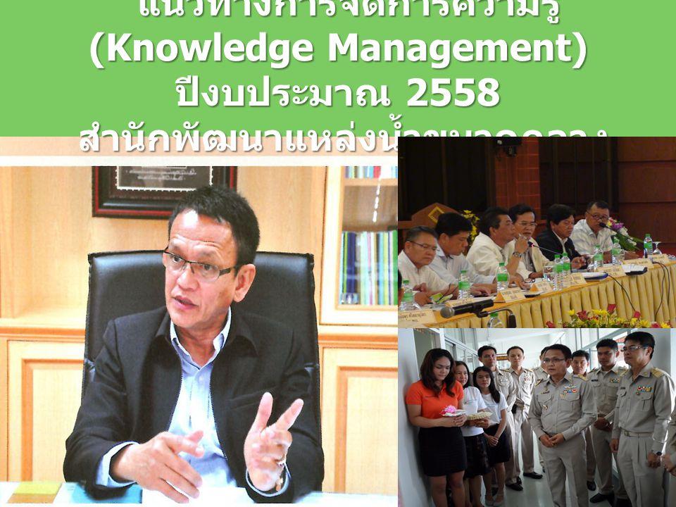 แนวทางการจัดการความรู้ (Knowledge Management) แนวทางการจัดการความรู้ (Knowledge Management) ปีงบประมาณ 2558 สำนักพัฒนาแหล่งน้ำขนาดกลาง สำนักพัฒนาแหล่ง