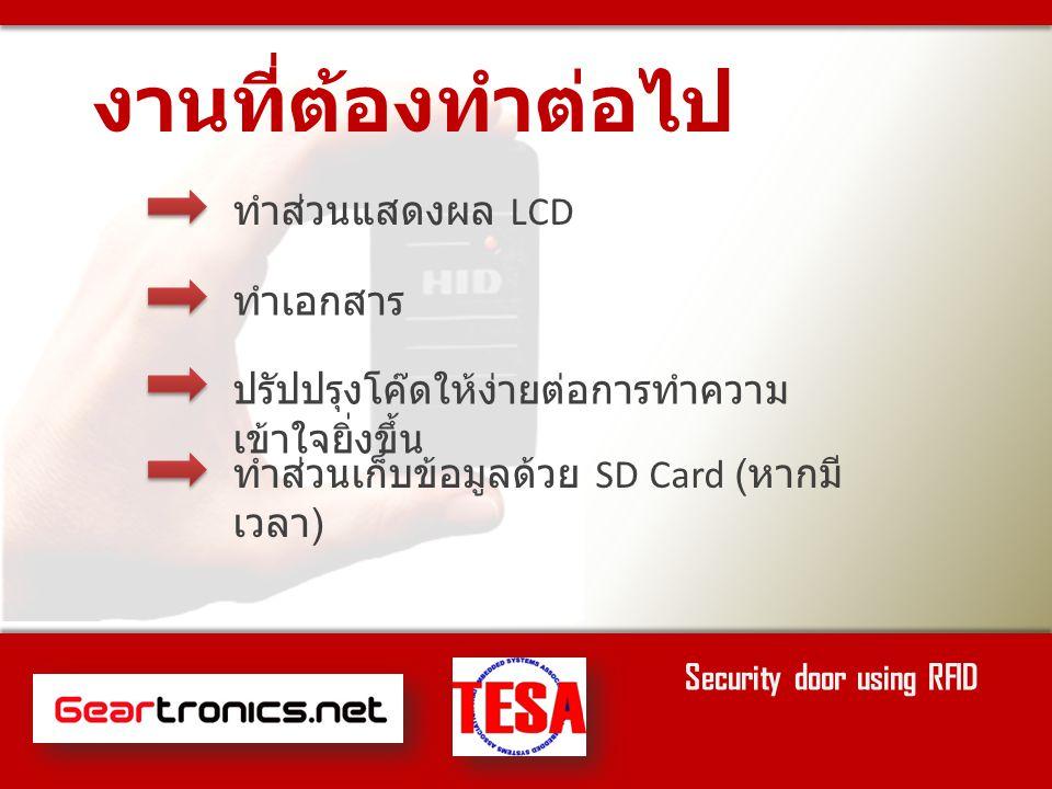 ทำส่วนแสดงผล LCD ทำเอกสาร งานที่ต้องทำต่อไป Security door using RFID ปรัปปรุงโค๊ดให้ง่ายต่อการทำความ เข้าใจยิ่งขึ้น ทำส่วนเก็บข้อมูลด้วย SD Card ( หากมี เวลา )