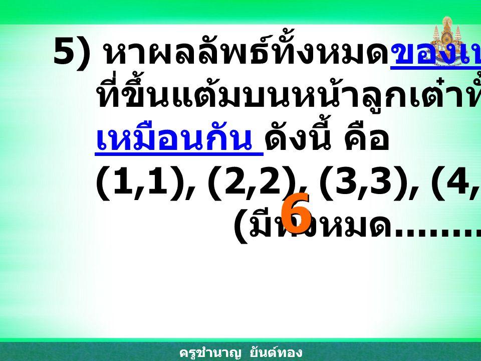 ครูชำนาญ ยันต์ทอง 5) หาผลลัพธ์ทั้งหมดของเหตุการณ์ ที่ขึ้นแต้มบนหน้าลูกเต๋าทั้งสอง เหมือนกัน ดังนี้ คือ (1,1), (2,2), (3,3), (4,4), (5,5) และ (6,6) ( ม