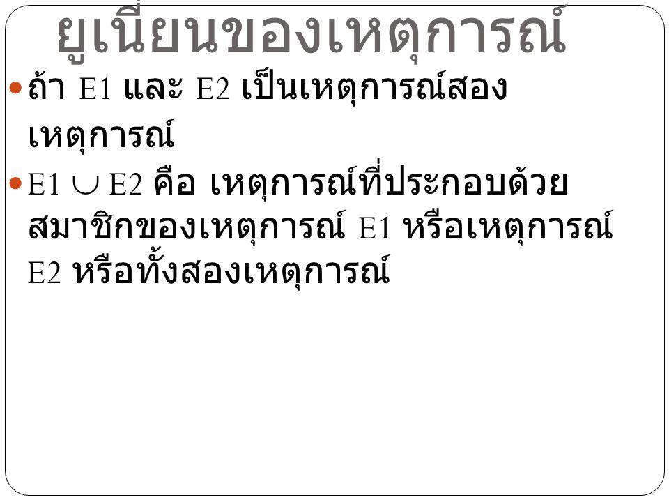 ตัวอย่าง ในการทอดลูกเต๋า 1 ลูก 1 ครั้ง ถ้า E1 เป็น เหตุการณ์ที่ลูกเต๋าขึ้นแต้มคี่ และ E2 เป็น เหตุการณ์ที่ลูกเต๋าขึ้นแต้มที่เป็นจำนวน เฉพาะ จงหา E1  E2 วิธีทำ แซมเปิ้ลสเปซคือเซตของแต้มบน ลูกเต๋า ดังนั้น S = {1,2,3,4,5,6} E1 = {1,3,5} E2 = {2,3,5} ดังนั้น E1  E2 = {1,2,3,5}