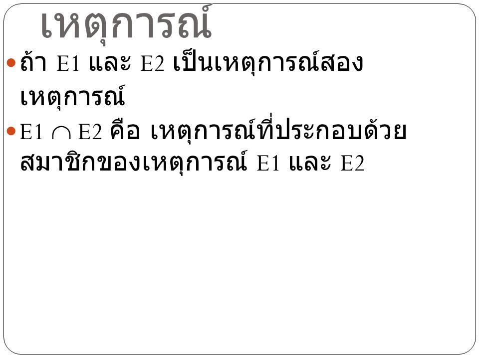 ตัวอย่าง ในการทอดลูกเต๋า 1 ลูก 1 ครั้ง ถ้า E1 เป็น เหตุการณ์ที่ลูกเต๋าขึ้นแต้มคี่ และ E2 เป็น เหตุการณ์ที่ลูกเต๋าขึ้นแต้มที่เป็นจำนวน เฉพาะ จงหา E1  E2 วิธีทำ แซมเปิ้ลสเปซคือเซตของแต้มบน ลูกเต๋า ดังนั้น S = {1,2,3,4,5,6} E1 = {1,3,5} E2 = {2,3,5} ดังนั้น E1  E2 = {3,5}