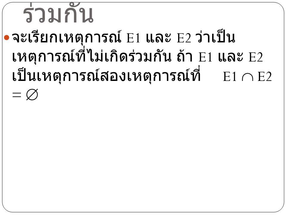 ตัวอย่าง ให้ E1 เป็นเหตุการณ์ที่ได้แต้มเป็นจำนวนคี่ ในการทอดลูกเต๋า 1 ลูก 1 ครั้ง และ E2 เป็นเหตุการณ์ทีได้แต้มมากกว่า 5 จงแสดง ว่า E1 และ E2 ว่าเป็นเหตุการณ์ที่ไม่เกิด ร่วมกัน วิธีทำ ให้ E1 = {1,3,5} และ E2 = {6} จะได้ว่า E1  E2 =  ดังนั้น E1 และ E2 ว่าเหตุการณ์ที่ไม่เกิด ร่วมกัน