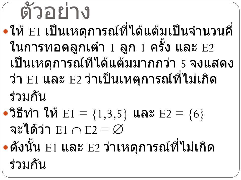 ตัวอย่าง ให้ E1 เป็นเหตุการณ์ที่ได้แต้มเป็นจำนวนคี่ ในการทอดลูกเต๋า 1 ลูก 1 ครั้ง และ E2 เป็นเหตุการณ์ทีได้แต้มมากกว่า 5 จงแสดง ว่า E1 และ E2 ว่าเป็นเ