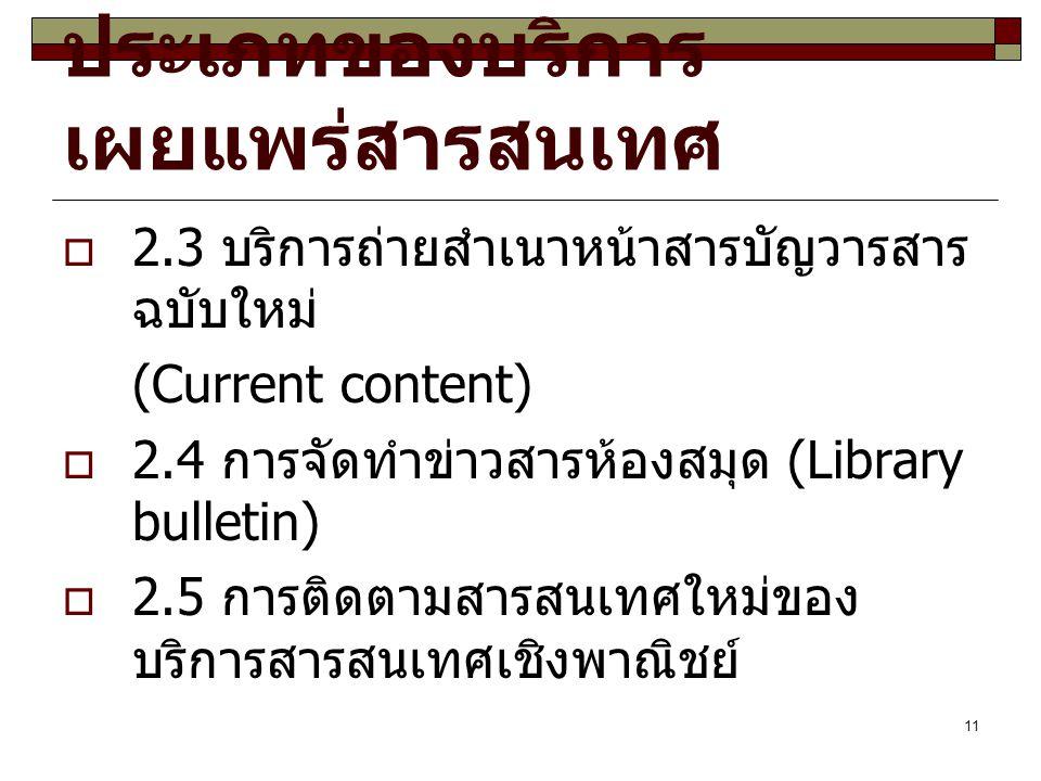 11 ประเภทของบริการ เผยแพร่สารสนเทศ  2.3 บริการถ่ายสำเนาหน้าสารบัญวารสาร ฉบับใหม่ (Current content)  2.4 การจัดทำข่าวสารห้องสมุด (Library bulletin)  2.5 การติดตามสารสนเทศใหม่ของ บริการสารสนเทศเชิงพาณิชย์