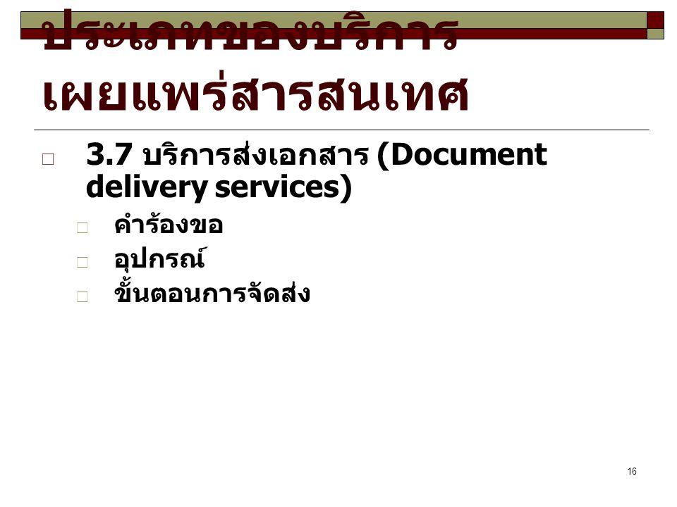16 ประเภทของบริการ เผยแพร่สารสนเทศ  3.7 บริการส่งเอกสาร (Document delivery services)  คำร้องขอ  อุปกรณ์  ขั้นตอนการจัดส่ง